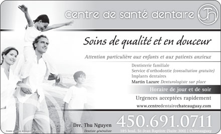 Centre de sant&eacute; dentaire Thu Nguyen (450-691-0711) - Annonce illustr&eacute;e - Soins de qualit&eacute; et en douceur Attention particuli&egrave;re aux enfants et aux patients anxieux Dentisterie familiale Service d orthodontie (consultation gratuite) Implants dentaires Martin Lazure Denturologiste sur place Horaire de jour et de soir Urgences accept&eacute;es rapidement www.centredentairechateauguay.com Dre. Thu Nguyen 450.691.0711 Centre de sant&eacute; dentaire Thu Nguyen 185 boul. St-Jean Baptiste (Suite 300) Ch&acirc;teauguay Dentiste g&eacute;n&eacute;raliste