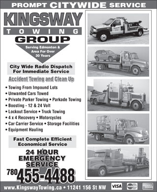 Kingsway Towing Group (780-412-1920) - Annonce illustrée - PROMPT SERVICE CITYWIDE Serving Edmonton & Area For Over 30 Years City Wide Radio Dispatch For Immediate Service Accident Towing and Clean Up Towing From Impound Lots Unwanted Cars Towed Private Parker Towing   Parkade Towing Boosting - 12 & 24 Volt Lockout Service   Truck Towing 4 x 4 Recovery   Motorcycles Car Carrier Service   Storage Facilities Equipment Hauling Fast Complete Efficient Economical Service 24 HOUR EMERGENCYEMERGENCY EMERGENCY SERVICEVICE SERVICE 780 455-4488 www.KingswayTowing.ca   11241 156 St NW PROMPT SERVICE CITYWIDE Serving Edmonton & Area For Over 30 Years City Wide Radio Dispatch For Immediate Service Accident Towing and Clean Up Towing From Impound Lots Unwanted Cars Towed Private Parker Towing   Parkade Towing Boosting - 12 & 24 Volt Lockout Service   Truck Towing 4 x 4 Recovery   Motorcycles Car Carrier Service   Storage Facilities Equipment Hauling Fast Complete Efficient Economical Service 24 HOUR EMERGENCYEMERGENCY EMERGENCY SERVICEVICE SERVICE 780 455-4488 www.KingswayTowing.ca   11241 156 St NW