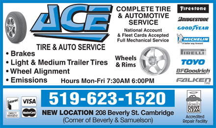 Ace Tire & Auto (519-623-1520) - Annonce illustrée - COMPLETE TIRE & AUTOMOTIVE SERVICE National Account & Fleet Cards Accepted Full Mechanical Service Brakes Wheels Light & Medium Trailer Tires & Rims Wheel Alignment Emissions Hours Mon-Fri 7:30AM 6:00PM 519-623-1520 NEW LOCATION 208 Beverly St. Cambridge (Corner of Beverly & Samuelson)