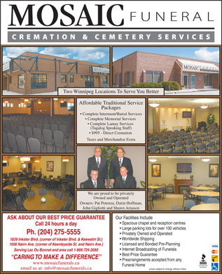Mosaic Funeral Cremation & Cemetery Services (204-515-2250) - Annonce illustrée - 1006 Nairn Ave. (corner of Keenleyside St. and Nairn Ave.) Internet Broadcasting of Funerals Serving Lac Du Bonnet and area call 1-866-724-2080 Best Price Guarantee CARING TO MAKE A DIFFERENCE www.mosaicfunerals.ca Funeral Home prices subject to change without notice Two Winnipeg Locations To Serve You Better Affordable Traditional Service Packages Complete Interment/Burial Services Complete Memorial Services Complete Lamay Services (Tagalog Speaking Staff) $995 - Direct Cremation Taxes and Merchandise Extra We are proud to be privately Owned and Operated Owners: Pat Potenza, Darin Hoffman, John Gigliotti and Shawn Arnason Our Facilities Include ASK ABOUT OUR BEST PRICE GUARANTEE Spacious chapel and reception centres Call 24 hours a day Prearrangements accepted from any Large parking lots for over 100 vehicles Ph. (204) 275-5555 Privately Owned and Operated Worldwide Shipping 1839 Inkster Blvd. (corner of Inkster Blvd. & Keewatin St.) Licensed and Bonded Pre-Planning Worldwide Shipping 1839 Inkster Blvd. (corner of Inkster Blvd. & Keewatin St.) Licensed and Bonded Pre-Planning 1006 Nairn Ave. (corner of Keenleyside St. and Nairn Ave.) Internet Broadcasting of Funerals Serving Lac Du Bonnet and area call 1-866-724-2080 Best Price Guarantee CARING TO MAKE A DIFFERENCE Prearrangements accepted from any www.mosaicfunerals.ca Funeral Home prices subject to change without notice Two Winnipeg Locations To Serve You Better Affordable Traditional Service Packages Complete Interment/Burial Services Complete Memorial Services Complete Lamay Services (Tagalog Speaking Staff) $995 - Direct Cremation Taxes and Merchandise Extra We are proud to be privately Owned and Operated Owners: Pat Potenza, Darin Hoffman, John Gigliotti and Shawn Arnason Our Facilities Include ASK ABOUT OUR BEST PRICE GUARANTEE Spacious chapel and reception centres Call 24 hours a day Large parking lots for over 100 vehicles Ph. (204) 275-5555 Privately Owned and Operated