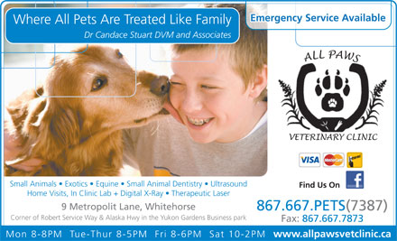 All Paws Veterinary Clinic Inc (867-667-7387) - Annonce illustr&eacute;e - Emergency Service Available Where All Pets Are Treated Like Family Dr Candace Stuart DVM and Associates Small Animals   Exotics   Equine   Small Animal Dentistry   Ultrasound Find Us On Home Visits, In Clinic Lab + Digital X-Ray   Therapeutic Laser 9 Metropolit Lane, Whitehorse 867.667.PETS(7387) Corner of Robert Service Way &amp; Alaska Hwy in the Yukon Gardens Business park Fax: 867.667.7873 Mon 8-8PM  Tue-Thur 8-5PM  Fri 8-6PM  Sat 10-2PM www.allpawsvetclinic.ca