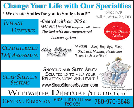 Wittmeier Denture Clinics Ltd (780-468-2848) - Annonce illustrée - -Checked with our computerized Needs!! TekScan system COMPUTERIZED TMJ ASSESSMENT SLEEP SILENCER SYSTEMS www.SleepSilencerSystem.com WITTMEIER DENTURE STUDIO LTD. #105, 11910-111 Ave CENTRAL EDMONTON 780-970-6648 T5G 0E5 We create Smiles for you to Smile about! -Created with our BPS or IMPLANT *MANDI Systems --upper and/or lower Call us DENTURES for your Denture