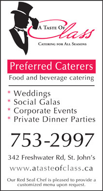 A Taste of Class Catering (709-753-2997) - Annonce illustrée - Preferred Caterers Food and beverage catering * Weddings * Social Galas * Corporate Events * Private Dinner Parties 753-2997 342 Freshwater Rd, St. John s www.atasteofclass.ca Our Red Seal Chef is pleased to provide a Preferred Caterers Food and beverage catering * Weddings * Social Galas * Corporate Events * Private Dinner Parties 753-2997 342 Freshwater Rd, St. John s www.atasteofclass.ca Our Red Seal Chef is pleased to provide a customized menu upon request. customized menu upon request.