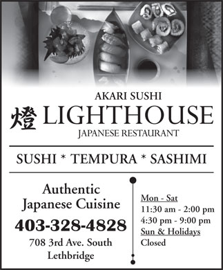 Lighthouse Japanese Restaurant (403-328-4828) - Display Ad - AKARI SUSHI SUSHI * TEMPURA * SASHIMI Authentic Mon - Sat Japanese Cuisine 11:30 am - 2:00 pm 4:30 pm - 9:00 pm 403-328-4828 Sun & Holidays Closed 708 3rd Ave. South Lethbridge