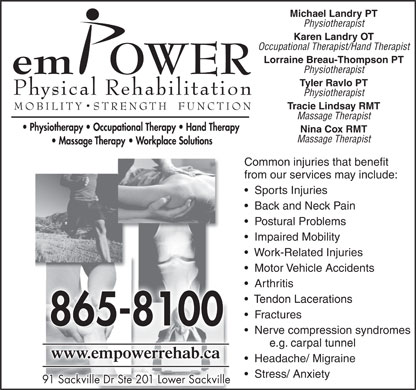Empower Physical Rehabilitation Inc (902-865-8100) - Annonce illustr&eacute;e - Occupational Therapist/Hand Therapist Lorraine Breau-Thompson PT Physiotherapist Tyler Ravlo PT Physiotherapist Tracie Lindsay RMT Massage Therapist Nina Cox RMT Massage Therapist Common injuries that benefit from our services may include: Sports Injuries Back and Neck Pain Postural Problems Impaired Mobility Work-Related Injuries Motor Vehicle Accidents Arthritis Tendon Lacerations Fractures Nerve compression syndromes e.g. carpal tunnel Headache/ Migraine Stress/ Anxiety 91 Sackville Dr Ste 201 Lower Sackville91 Sackville Dr Ste 201 Lower Sackville Michael Landry PT Physiotherapist Karen Landry OT