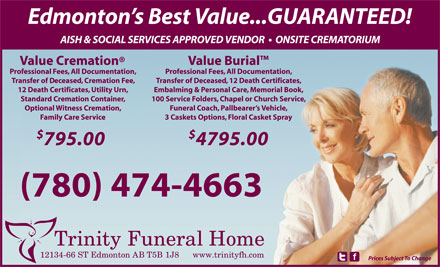 Trinity Funeral Home Ltd (780-474-4663) - Annonce illustrée - 4795.00 (780) 474-4663 12134-66 ST Edmonton AB T5B 1J8 www.trinityfh.com Prices Subject To Change Edmonton s Best Value...GUARANTEED! AISH & SOCIAL SERVICES APPROVED VENDOR    ONSITE CREMATORIUM Value Cremation Value Burial Professional Fees, All Documentation, Transfer of Deceased, Cremation Fee, Transfer of Deceased, 12 Death Certificates, 12 Death Certificates, Utility Urn, Embalming & Personal Care, Memorial Book, Standard Cremation Container, 100 Service Folders, Chapel or Church Service, Optional Witness Cremation, Funeral Coach, Pallbearer s Vehicle, Family Care Service 3 Caskets Options, Floral Casket Spray 795.00 4795.00 (780) 474-4663 12134-66 ST Edmonton AB T5B 1J8 www.trinityfh.com Prices Subject To Change Edmonton s Best Value...GUARANTEED! AISH & SOCIAL SERVICES APPROVED VENDOR    ONSITE CREMATORIUM Value Cremation Value Burial Professional Fees, All Documentation, Transfer of Deceased, Cremation Fee, Transfer of Deceased, 12 Death Certificates, 12 Death Certificates, Utility Urn, Embalming & Personal Care, Memorial Book, Standard Cremation Container, 100 Service Folders, Chapel or Church Service, Optional Witness Cremation, Funeral Coach, Pallbearer s Vehicle, Family Care Service 3 Caskets Options, Floral Casket Spray 795.00