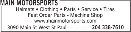 Main Motorsports (204-338-7610) - Annonce illustrée - Helmets • Clothing • Parts • Service • Tires Fast Order Parts - Machine Shop www.mainmotorsports.com Helmets • Clothing • Parts • Service • Tires Fast Order Parts - Machine Shop www.mainmotorsports.com