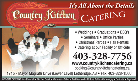 Country Kitchen Catering (403-328-7756) - Annonce illustr&eacute;e - It s All About the Details Weddings   Graduations   BBQ s Seminars   Office Parties Christmas Parties   Hall Rentals Catering at our Facility or Off-Site 403-328-7756 www.countrykitchencatering.ca booking@countrykitchencatering.ca 1715 - Mayor Magrath Drive (Lower Level) Lethbridge, AB   Fax: 403-328-1560 OFF-SITE CATERING in   Vauxhall   Pincher Creek   Warrener   Taber   Fort Macleod   Picture Butte   Carmangay   Coaldale   Raymond