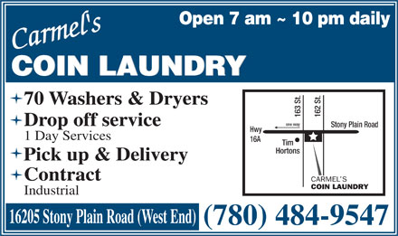 Carmel's Coin Laundry (780-484-9547) - Annonce illustr&eacute;e - Open 7 am ~ 10 pm daily Carmel'sCarmel's COIN LAUNDRY 70 Washers &amp; Dryers 163 St. 162 St.one way Drop off service Stony Plain Road Hwy 1 Day Services 16A Tim Hortons Pick up &amp; Delivery Contract CARMEL S COIN LAUNDRY Industrial 16205 Stony Plain Road (West End) (780) 484-9547