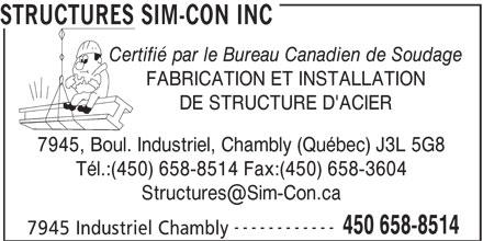 Structures Sim-Con Inc (450-658-8514) - Display Ad - STRUCTURES SIM-CON INC - Certifié par le Bureau Canadien de Soudage - FABRICATION ET INSTALLATION - DE STRUCTURE D'ACIER - 7945, Boul. Industriel, Chambly (Québec) J3L 5G8 - Tél.:(450) 658-8514 Fax:(450) 658-3604 - Structures@Sim-Con.ca - ------------ - 450 658-8514