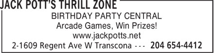 Jack Pott's Thrill Zone (204-654-4412) - Display Ad - BIRTHDAY PARTY CENTRAL Arcade Games, Win Prizes! www.jackpotts.net www.jackpotts.net BIRTHDAY PARTY CENTRAL Arcade Games, Win Prizes!