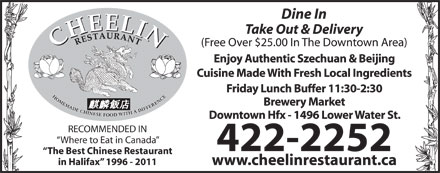 Cheelin Restaurant (902-704-2948) - Annonce illustr&eacute;e - Dine In Take Out &amp; Delivery (Free Over $25.00 In The Downtown Area) Enjoy Authentic Szechuan &amp; Beijing Cuisine Made With Fresh Local Ingredients Friday Lunch Buffer 11:30-2:30 Brewery Market Downtown Hfx - 1496 Lower Water St. RECOMMENDED IN Where to Eat in Canada 422-2252 The Best Chinese Restaurant in Halifax  1996 - 2011 www.cheelinrestaurant.ca