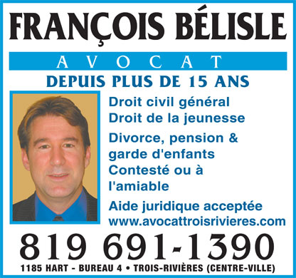 B&eacute;lisle Fran&ccedil;ois (819-691-1390) - Annonce illustr&eacute;e - FRAN&Ccedil;OIS B&Eacute;LISLE AVOCAT DEPUIS PLUS DE 15 ANS Droit civil g&eacute;n&eacute;ral Droit de la jeunesse Divorce, pension &amp; garde d'enfants Contest&eacute; ou &agrave; l'amiable Aide juridique accept&eacute;e www.avocattroisrivieres.com 819 691-1390 1185 HART - BUREAU 4   TROIS-RIVI&Egrave;RES (CENTRE-VILLE)
