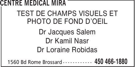 Centre Medical Mira (450-466-1880) - Annonce illustrée - PHOTO DE FOND D'OEIL TEST DE CHAMPS VISUELS ET Dr Jacques Salem Dr Kamil Nasr Dr Loraine Robidas TEST DE CHAMPS VISUELS ET PHOTO DE FOND D'OEIL Dr Jacques Salem Dr Kamil Nasr Dr Loraine Robidas