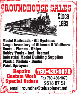Roundhouse Sales (780-430-9072) - Annonce illustrée - Model Railroads - All Systems Large Inventory of Athearn & Walthers Boats - Planes - Ships Hobby Tools - Incl. Dremel Industrial Model Building Supplies Plastic Models - Books Paint Sprayers Repairs 780-430-9072 Custom Work Fax 780-430-9073 Special Orders 9518 87 St Model Railroads - All Systems Large Inventory of Athearn & Walthers Boats - Planes - Ships Hobby Tools - Incl. Dremel Industrial Model Building Supplies Plastic Models - Books Paint Sprayers Repairs 780-430-9072 Custom Work Fax 780-430-9073 Special Orders 9518 87 St