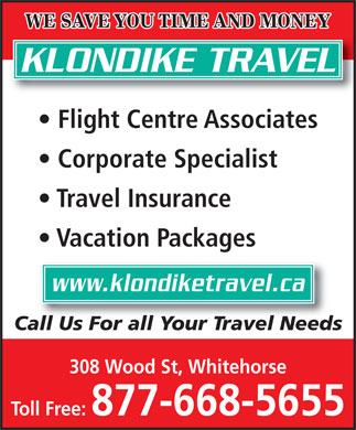 Klondike Travel (1-877-668-5655) - Annonce illustrée - WE SAVE YOU TIME AND MONEY KLONDIKE TRAVEL Flight Centre Associates Corporate Specialist Travel Insurance Vacation Packages Toll Free: 877-668-5655 Call Us For all Your Travel Needs 308 Wood St, Whitehorse Toll Free: 877-668-5655 WE SAVE YOU TIME AND MONEY KLONDIKE TRAVEL Flight Centre Associates www.klondiketravel.ca Corporate Specialist WE SAVE YOU TIME AND MONEY KLONDIKE TRAVEL Flight Centre Associates Corporate Specialist Travel Insurance Vacation Packages www.klondiketravel.ca Call Us For all Your Travel Needs 308 Wood St, Whitehorse Toll Free: 877-668-5655 WE SAVE YOU TIME AND MONEY KLONDIKE TRAVEL Flight Centre Associates Corporate Specialist Travel Insurance Vacation Packages www.klondiketravel.ca Call Us For all Your Travel Needs 308 Wood St, Whitehorse Vacation Packages www.klondiketravel.ca Call Us For all Your Travel Needs 308 Wood St, Whitehorse Travel Insurance Toll Free: 877-668-5655
