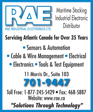 "RAE Industrial Electronics Limited (902-468-1238) - Annonce illustrée - Maritime Stocking Industrial Electronic Distributor Servicing Atlantic Canada for Over 35 Years Sensors & Automation Cable & Wire Management   Electrical Electronics   Tools & Test Equipment 11 Morris Dr., Suite 103 701-9447 Toll Free: 1-877-245-5429   Fax: 468-5887 Website: www.rae.ca ""Solutions Through Technology"""