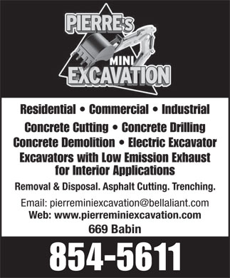 Pierre's Mini Excavation (506-854-5611) - Display Ad - Residential   Commercial   Industrial Concrete Cutting   Concrete Drilling Concrete Demolition   Electric Excavator Excavators with Low Emission Exhaust for Interior Applications Residential   Commercial   Industrial Concrete Cutting   Concrete Drilling Concrete Demolition   Electric Excavator Excavators with Low Emission Exhaust for Interior Applications Removal & Disposal. Asphalt Cutting. Trenching. Web: www.pierreminiexcavation.com 669 Babin 854-5611 Removal & Disposal. Asphalt Cutting. Trenching. Web: www.pierreminiexcavation.com 669 Babin 854-5611