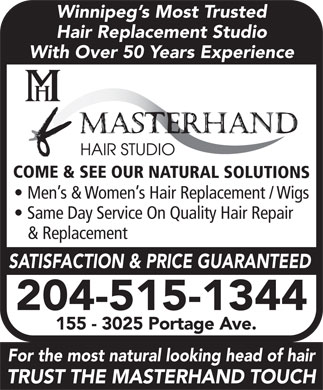 Masterhand Hair Studio (204-942-0906) - Annonce illustrée - Winnipeg s Most Trusted Winnipeg s Most Trusted Hair Replacement Studio With Over 50 Years Experience COME & SEE OUR NATURAL SOLUTIONS Men s & Women s Hair Replacement / Wigs Same Day Service On Quality Hair Repair & Replacement SATISFACTION & PRICE GUARANTEED 204-515-1344 155 - 3025 Portage Ave. For the most natural looking head of hair TRUST THE MASTERHAND TOUCH Hair Replacement Studio With Over 50 Years Experience COME & SEE OUR NATURAL SOLUTIONS Men s & Women s Hair Replacement / Wigs Same Day Service On Quality Hair Repair & Replacement SATISFACTION & PRICE GUARANTEED 204-515-1344 155 - 3025 Portage Ave. For the most natural looking head of hair TRUST THE MASTERHAND TOUCH