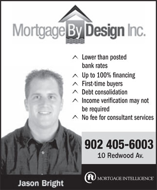 Mortgage By Design (902-405-6003) - Annonce illustrée - bank rates Up to 100% financing First-time buyers Debt consolidation Income verification may not be required No fee for consultant services 902 405-6003 10 Redwood Av. Lower than posted