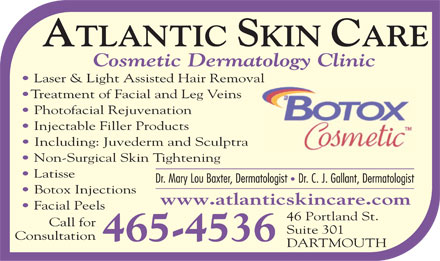 Atlantic Skin Care Inc (902-465-4536) - Display Ad - Cosmetic Dermatology Clinic Laser &amp; Light Assisted Hair Removal Treatment of Facial and Leg Veins Photofacial Rejuvenation Injectable Filler Products Including: Juvederm and Sculptra Non-Surgical Skin Tightening Latisse Botox Injections www.atlanticskincare.com Facial Peels 46 Portland St. Call for Suite 301 Consultation 465-4536 DARTMOUTH