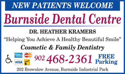 Burnside Dental Centre (902-468-2361) - Annonce illustrée - NEW PATIENTS WELCOME Burnside Dental Centre DR. HEATHER KRAMERS Helping You Achieve A Healthy Beautiful Smile Cosmetic & Family Dentistry FREE 902 468-2361 Parking 202 Brownlow Avenue, Burnside Industrial Park