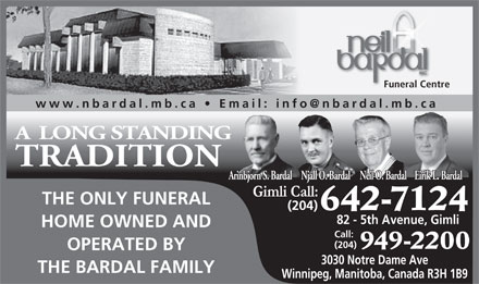 Neil Bardal Funeral Centre (204-949-2200) - Display Ad - Funeral Centre A LONG STANDING TRADITION Eirik L. BardalNjall O. BardalNeil O. BardalArinbjorn S. Bardal THE ONLY FUNERAL HOME OWNED AND Call: (204) 949-2200 OPERATED BY 3030 Notre Dame Ave THE BARDAL FAMILY Winnipeg, Manitoba, Canada R3H 1B9 Funeral Centre A LONG STANDING TRADITION Eirik L. BardalNjall O. BardalNeil O. BardalArinbjorn S. Bardal THE ONLY FUNERAL 642-7124 (204) 82 - 5th Avenue, Gimli 642-7124 (204) 82 - 5th Avenue, Gimli HOME OWNED AND Call: (204) 949-2200 OPERATED BY 3030 Notre Dame Ave THE BARDAL FAMILY Winnipeg, Manitoba, Canada R3H 1B9