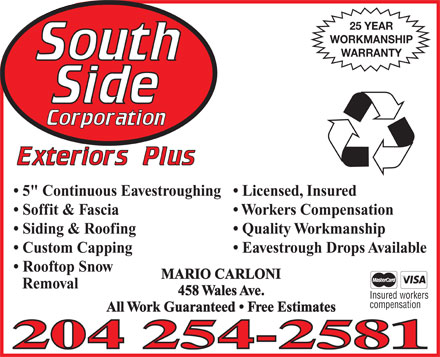 "Southside Corporation Exteriors Plus (204-254-2581) - Annonce illustrée - 25 YEAR WORKMANSHIP WARRANTY Licensed, Insured  5"" Continuous Eavestroughing Workers Compensation  Soffit & Fascia Quality Workmanship  Siding & Roofing Eavestrough Drops Available  Custom Capping Rooftop Snow MARIO CARLONI Removal 458 Wales Ave. Insured workers compensation All Work Guaranteed   Free Estimates 25 YEAR WORKMANSHIP WARRANTY Licensed, Insured  5"" Continuous Eavestroughing Workers Compensation  Soffit & Fascia Quality Workmanship  Siding & Roofing Eavestrough Drops Available  Custom Capping Rooftop Snow MARIO CARLONI Removal 458 Wales Ave. Insured workers All Work Guaranteed   Free Estimates compensation"