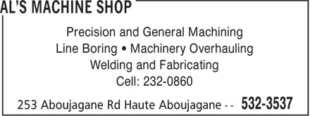 Al's Machine Shop (506-532-3537) - Display Ad - Precision and General Machining Line Boring • Machinery Overhauling Welding and Fabricating Cell: 232-0860 Precision and General Machining Line Boring • Machinery Overhauling Welding and Fabricating Cell: 232-0860