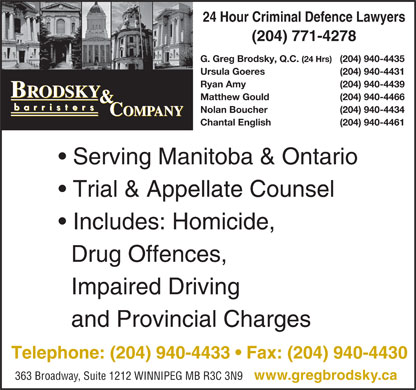 Brodsky & Company (204-940-4433) - Display Ad - 24 Hour Criminal Defence Lawyers (204) 771-4278 G. Greg Brodsky, Q.C. (24 Hrs) (204) 940-4435 Ursula Goeres (204) 940-4431 Ryan Amy (204) 940-4439 Matthew Gould (204) 940-4466 Nolan Boucher (204) 940-4434 Chantal English (204) 940-4461 Serving Manitoba & Ontario Trial & Appellate Counsel Includes: Homicide, Drug Offences, Impaired Driving and Provincial Charges Telephone: (204) 940-4433   Fax: (204) 940-4430 363 Broadway, Suite 1212 WINNIPEG MB R3C 3N9 www.gregbrodsky.ca 24 Hour Criminal Defence Lawyers G. Greg Brodsky, Q.C. (204) 771-4278 (24 Hrs) (204) 940-4435 Ursula Goeres (204) 940-4431 Ryan Amy (204) 940-4439 Matthew Gould (204) 940-4466 Nolan Boucher (204) 940-4434 Chantal English (204) 940-4461 Serving Manitoba & Ontario Trial & Appellate Counsel Includes: Homicide, Drug Offences, Impaired Driving and Provincial Charges Telephone: (204) 940-4433   Fax: (204) 940-4430 363 Broadway, Suite 1212 WINNIPEG MB R3C 3N9 www.gregbrodsky.ca