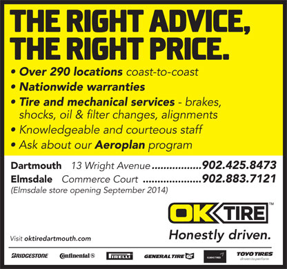 OK Tire (902-425-8473) - Annonce illustrée - Elmsdale Commerce Court .................... 902.883.7121 (Elmsdale store opening September 2014) Visit oktiredartmouth.com Over 290 locations coast-to-coast Nationwide warranties Tire and mechanical services - brakes, shocks, oil & filter changes, alignments Knowledgeable and courteous staff Ask about our Aeroplan program Dartmouth 13 Wright Avenue .................902.425.8473