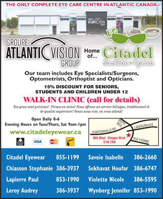 Citadel Eyewear Atlantic Vision Group (506-855-1199) - Display Ad - Savoie Isabelle 386-2660 Chiasson Stephanie386-3937 Sekhavat Houfar386-6747 Lapierre Paul 853-1990 Violette Nicole 386-5595 Leroy Audrey 386-3937 Wynberg Jennifer853-1990 THE ONLY COMPLETE EYE CARE CENTRE IN ATLANTIC CANADA. Our team includes Eye Specialists/Surgeons,ialists/Surgeons Optometrists, Orthoptist and Opticians. 15% DISCOUNT FOR SENIORS, STUDENTS AND CHILDREN UNDER 12 WALK-IN CLINIC (call for details) Vos yeux sont précieux!  Prenez-en soins! Nous offrons un service bilingue, traditionnel et de qualité supérieure! Venez nous voir, on vous attend! Open Daily 8-6 BOUL. Evening Hours on Tues/Thurs, Sat 9am-1pm ARTERSVILLE RD.RUE www.citadeleyewear.ca 855 Boul. Dieppe Blvd. YVONNELAKEBURN AVEDIEPPE E1A 7R8 Citadel Eyewear 855-1199
