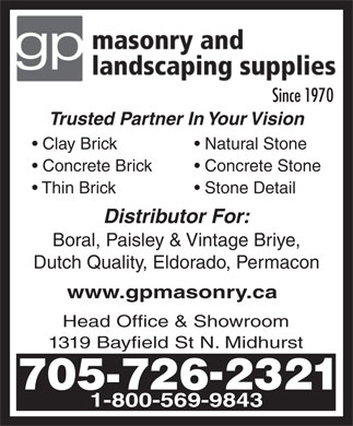 GP Masonry And Landscaping Supplies (705-726-2321) - Display Ad - Dutch Quality, Eldorado, Permacon www.gpmasonry.ca Head Office & Showroom 1319 Bayfield St N. Midhurst 705-7262321 1-800-569-9843 Since 1970Since Trusted Partner In Your Vision Clay Brick Natural Stone Concrete Brick Concrete Stone Thin Brick Stone Detail Distributor For: Boral, Paisley & Vintage Briye, 705-7262321 1-800-569-9843 Since 1970Since Trusted Partner In Your Vision Clay Brick Natural Stone Concrete Brick Concrete Stone Thin Brick Stone Detail Distributor For: Boral, Paisley & Vintage Briye, Dutch Quality, Eldorado, Permacon www.gpmasonry.ca Head Office & Showroom 1319 Bayfield St N. Midhurst