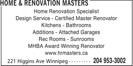 Home & Renovation Masters (204-953-3002) - Display Ad - Design Service - Certified Master Renovator Kitchens - Bathrooms Additions - Attached Garages Rec Rooms - Sunrooms MHBA Award Winning Renovator www.hrmasters.ca Home Renovation Specialist