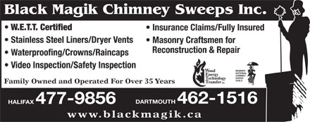 Black Magik Chimney Sweeps (902-477-9856) - Display Ad - Black Magik Chimney Sweeps Inc. W.E.T.T. Certified Insurance Claims/Fully Insured Stainless Steel Liners/Dryer Vents Masonry Craftsmen for Reconstruction & Repair Waterproofing/Crowns/Raincaps Video Inspection/Safety Inspection MEMBER NATIONAL CHIMNEY SWEEP GUILD Family Owned and Operated For Over 35 Years DARTMOUTH 462-1516 HALIFAX 477-9856 www.blackmagik.ca