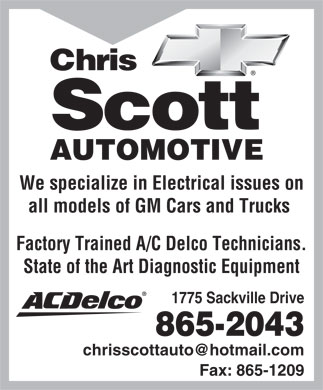 Chris Scott Automotive Limited (902-865-2043) - Display Ad - Chris Scott AUTOMOTIVE We specialize in Electrical issues on all models of GM Cars and Trucks Factory Trained A/C Delco Technicians. State of the Art Diagnostic Equipment 1775 Sackville Drive 865-2043 chrisscottauto@hotmail.com Fax: 865-1209