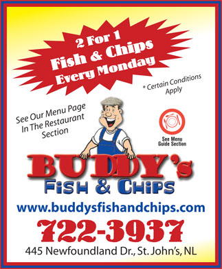 Buddy's Fish & Chips Ltd (709-722-3937) - Display Ad - * Certain ConditionsApply See Our Menu Page In The RestaurantSection See Menu Guide Section www.buddysfishandchips.com 722-3937 445 Newfoundland Dr., St. John s, NL 2 For 1 Fish & Chips Every Monday 2 For 1 Fish & Chips Every Monday * Certain ConditionsApply See Our Menu Page In The RestaurantSection See Menu Guide Section www.buddysfishandchips.com 722-3937 445 Newfoundland Dr., St. John s, NL