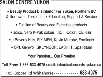 Salon Centre Yukon (867-633-4075) - Annonce illustrée - • Beauty Product Distributor For Yukon, Northern BC & Northwest Territories • Education, Support & Service • Full line of Beauty and Esthetics products • Joico, Vero K-Pak colour, ISO, i-Color, ICE Hair, • J Beverly Hills, FIX MEN, Kevin Murphy, Footlogix • OPI, Gehwol, SKEYNDOR, LASH IT, Spa Ritual Your Passion... Our Promise Toll-Free: 1-866-633-4075 email: info@saloncentreyukon.ca