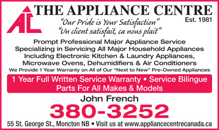 Appliance Centre (506-380-3252) - Annonce illustrée - THE APPLIANCE CENTRE Est. 1981 Our Pride is Your Satisfaction Un client satisfait, ca nous plait Prompt Professional Major Appliance Service Specializing in Servicing All Major Household Appliances Including Electronic Kitchen & Laundry Appliances, Microwave Ovens, Dehumidifiers & Air Conditioners We Provide 1 Year Warranty on All of Our  Next to New  Pre-Owned Appliances 1 Year Full Written Service Warranty   Service Bilingue Parts For All Makes & Models John French 380-3252 55 St. George St., Moncton NB   Visit us at www.appliancecentrecanada.ca