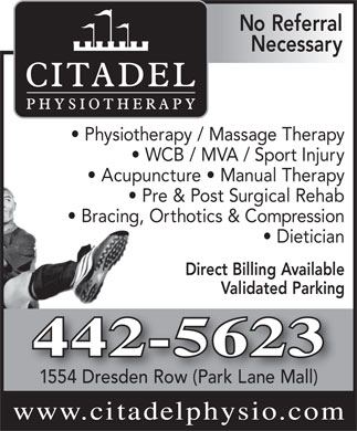 Citadel Physiotherapy Clinic (902-442-5623) - Annonce illustr&eacute;e - No Referral Necessary Physiotherapy / Massage Therapy WCB / MVA / Sport Injury Acupuncture   Manual Therapy Pre &amp; Post Surgical Rehab Bracing, Orthotics &amp; Compression Dietician Direct Billing Available Validated Parking 1554 Dresden Row (Park Lane Mall)R www.citadelphysio.com 442-5623