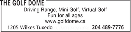 The Golf Dome (204-489-7776) - Annonce illustrée - Driving Range, Mini Golf, Virtual Golf Fun for all ages www.golfdome.ca Driving Range, Mini Golf, Virtual Golf Fun for all ages www.golfdome.ca