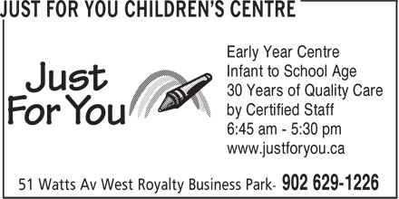 Just For You Children's Centre (902-629-1226) - Annonce illustrée - Infant to School Age 30 Years of Quality Care by Certified Staff 6:45 am - 5:30 pm Early Year Centre www.justforyou.ca