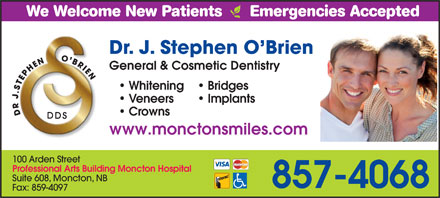 O'Brien J Stephen Dr Professional Corporation (506-857-4068) - Annonce illustrée - We Welcome New Patients      Emergencies Accepted Dr. J. Stephen O Brien General & Cosmetic DentistryGeneral & Cosmetic Dentistry Whiteningng Bridges Veneers Implants Crowns www.monctonsmiles.comwww.moncto 100 Arden Street Professional Arts Building Moncton Hospital Suite 608, Moncton, NB 857-4068 Fax: 859-4097