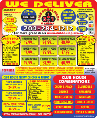 Club House Pizza (204-284-1212) - Annonce illustrée - WE DELIVER BBQ, Hot or Honey Garlic 7 PC. CHICKEN 17.99 + TAX29.99 + TAX37.99 + TAX 18 Wedges  5 CHICKEN FINGERS 9 Pcs of Chicken  18 WEDGES 1 X-LARGE 16  PIZZA 2 X-LARGE 16  PIZZAS 3 X-LARGE 16  PIZZAS 6 Chicken Fingers  COLESLAW 5 Veggie Samosas   RANCH DRESSING 19.99 + TAX31.99 + TAX40.99 + TAX & 1 FREE ADD-ON PEPPERONI   SALAMI   BEEF   HAM   BACON   SAUSAGE   SHRIMP   CHICKEN Prices subject TOMATO   OLIVES   PINEAPPLE   ONION   HOT BANANA, JALAPENO & CHILI to change TOPPINGS without notice PEPPERS   CHEDDAR CHEESE   MUSHROOM   FETA CHEESE   GREEN PEPPER CLUB HOUSE CRISPY CHICKEN & WINGS CLUB HOUSE SIDE ORDERS 10 PC. CHICKEN COMBINATIONS 9 Pc. Chicken 10.99 WHITE & DARK MEAT 10 Chicken Fingers 10.99 CHICKEN & SPINACHCLUBHOUSE 5 Pc. Chicken 6.99 24.99 + TAX 5 Chicken Fingers 6.99 12 Pc. Chicken Wings 5.99 DELUXE HAWAIIAN 15 PC. CHICKEN 13  Cheese Pizza 5.99 10 Perogies 5.99 WHITE & DARK MEAT 8oz. Coleslaw 1.99 MEAT LOVERS MEXICAN 29.99 + TAX 5 Veggie Samosas 5.99 CHICKEN LOVERSHOT LOVERS 20 PC. VARIETY PACK 24 PC. CHICKEN White & Dark Chicken 20.99 WINGS VEGETARIAN GREEK + TAX & 1 FREE ADD-ON 34.99 + TAX CLUB CAJUN SHRIMPSWEET & SOUR SPECIAL DEALS FOR PARTIES & SCHOOLS - OVER 10 PIZZAS A-CLUB HOUSE PIZZA MENTION METHOD OF SEE OUR MENU AT PAYMENT WHEN ORDERING www.mtsyellowpages.com MON-SAT PICK UP3pm - 3am & MOBILE UNDER PIZZA 3pm - 3am McCains Cake $3.50 SUNDAY 1FREEADD-ON 2 L PEPSI CLUBHOUSEPIZZACLUBHOUSEPIZZA 3pm -1am DELIVERY Kabob & CHICKEN $3.49 BREADSTICKS Egg Roll LARGE $1.49 COLESLAW For more great deals www.clubhousepizza.ca PICK 3 1 MEDIUM 12  PIZZA 2 MEDIUM 12  PIZZAS 3 MEDIUM 12  PIZZAS PARTY PACK PICK ANY 34.99 3 DIFFERENT + TAX $39.99 15.99 + TAX24.99 + TAX30.99 + TAX ITEMS FOR 1 Lrge 3 Topping Pizza  2 MEDIUM 12  PIZZAS 1 LARGE 14  PIZZA 2 LARGE 14  PIZZAS 3 LARGE 14  PIZZAS 15 Wings UP TO 3 TOPPINGS