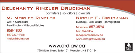 Delehanty Rinzler Druckman (506-857-3594) - Display Ad - barristers solicitors avocats Civil   Corporate Business   Real Estate   Immigration Real Estate   Wills and Estates Moncton: 857-3594 858-1800 Fax: 857-0306 859-7297 Fax} reception@drdlaw.ca rinzler@drdlaw.ca www.immigrate2nb.ca www.drdlaw.ca 720 Main Street, Suite 101, Moncton, NB E1C 1E4