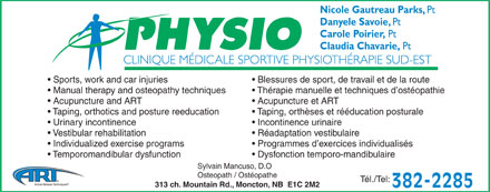 Clinique M&eacute;dicale Sportive Physioth&eacute;rapie Sud-Est (506-382-2285) - Annonce illustr&eacute;e - Nicole Gautreau Parks, Pt Danyele Savoie, Pt Carole Poirier, Pt Claudia Chavarie, Pt Sports, work and car injuries Blessures de sport, de travail et de la route Manual therapy and osteopathy techniques Th&eacute;rapie manuelle et techniques d ost&eacute;opathie Acupuncture and ART Acupuncture et ART Taping, orthotics and posture reeducation Taping, orth&egrave;ses et r&eacute;&eacute;ducation posturale Urinary incontinence Incontinence urinaire Vestibular rehabilitation R&eacute;adaptation vestibulaire Individualized exercise programs Programmes d exercices individualis&eacute;s Temporomandibular dysfunction Dysfonction temporo-mandibulaire Sylvain Mancuso, D.O Osteopath / Ost&eacute;opathe T&eacute;l./Tel: 313 ch. Mountain Rd., Moncton, NB  E1C 2M2 382-2285