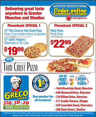 Greco Pizza Donair (506-310-3030) - Display Ad - deposits, delivery or debit on delivery charges.  Prices are subject to change without notice. Premium toppings extra. Sauvez du temps Delivering great taste anywhere in Greater Moncton and Shediac Phonebook SPECIAL 1 Phonebook SPECIAL 2 12  Thin Crust or Pan Crust Pizza Party Pizza Pizza 12 po croûte mince ou épaisse Pizza Party up to 3 toppings / jusqu à 3 garnitures up to 3 toppings / jusqu à 3 garnitures 3 ga 12  Garlic Fingers / Bâtonnets à l ail 12po 9999 22 99 19 * Trademark of Grinner s Food Systems Limited, used under licence. Online ordering not available at Greco Xpress locations. Prices do not include tax, Save Time