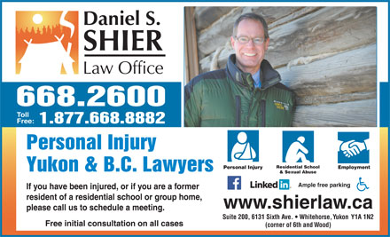 Daniel S Shier Law Office (867-668-2600) - Display Ad - 668.2600 Toll Free: 1.877.668.8882 (corner of 6th and Wood) 668.2600 Toll Free: 1.877.668.8882 Personal Injury Residential School Personal Injury Employment Yukon & B.C. Lawyers & Sexual Abuse Ample free parking If you have been injured, or if you are a former resident of a residential school or group home, www.shierlaw.ca please call us to schedule a meeting. Suite 200, 6131 Sixth Ave.   Whitehorse, Yukon  Y1A 1N2 Free initial consultation on all cases Personal Injury Residential School Personal Injury Employment Yukon & B.C. Lawyers & Sexual Abuse Ample free parking If you have been injured, or if you are a former resident of a residential school or group home, www.shierlaw.ca please call us to schedule a meeting. Suite 200, 6131 Sixth Ave.   Whitehorse, Yukon  Y1A 1N2 Free initial consultation on all cases (corner of 6th and Wood)