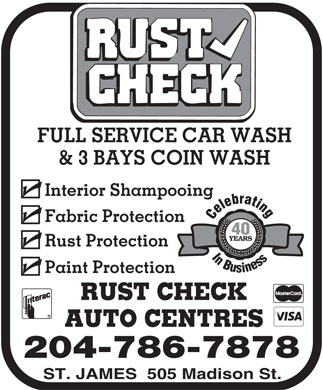 Car Wash & Rust Check Centre (204-786-7878) - Annonce illustrée - FULL SERVICE CAR WASH FULL SERVICE CAR WASH & 3 BAYS COIN WASH Paint Protection RUST CHECK AUTO CENTRES 204-786-7878 ST. JAMES  505 Madison St. Interior Shampooing Fabric Protection 40 YEARS In Busines Rust Protection & 3 BAYS COIN WASH Interior Shampooing Fabric Protection 40 YEARS In Busines Rust Protection Paint Protection RUST CHECK AUTO CENTRES 204-786-7878 ST. JAMES  505 Madison St.