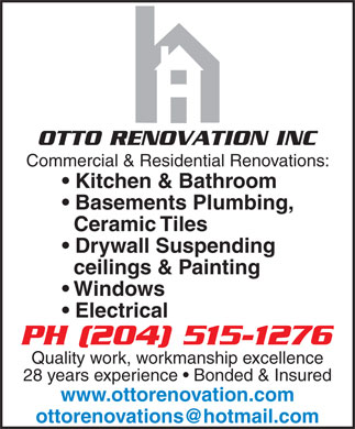 OttoRenovation Inc (204-990-5899) - Annonce illustrée - OTTO RENOVATION INC Commercial & Residential Renovations: Kitchen & Bathroom Basements Plumbing, Ceramic Tiles Drywall Suspending ceilings & Painting Windows Electrical Quality work, workmanship excellence 28 years experience   Bonded & Insured www.ottorenovation.com